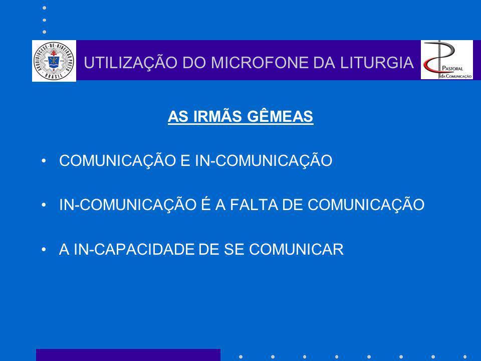 AS IRMÃS GÊMEAS COMUNICAÇÃO E IN-COMUNICAÇÃO IN-COMUNICAÇÃO É A FALTA DE COMUNICAÇÃO A IN-CAPACIDADE DE SE COMUNICAR UTILIZAÇÃO DO MICROFONE DA LITURGIA