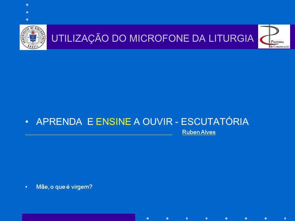 APRENDA E ENSINE A OUVIR - ESCUTATÓRIA Ruben Alves Mãe, o que é virgem? UTILIZAÇÃO DO MICROFONE DA LITURGIA