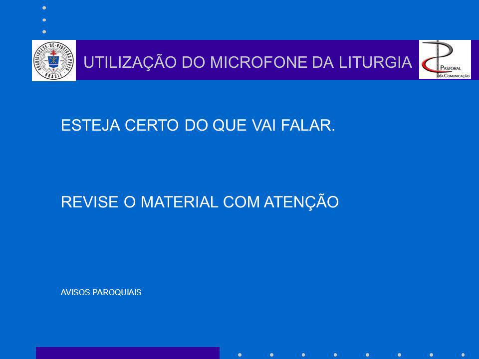 ESTEJA CERTO DO QUE VAI FALAR. REVISE O MATERIAL COM ATENÇÃO AVISOS PAROQUIAIS UTILIZAÇÃO DO MICROFONE DA LITURGIA
