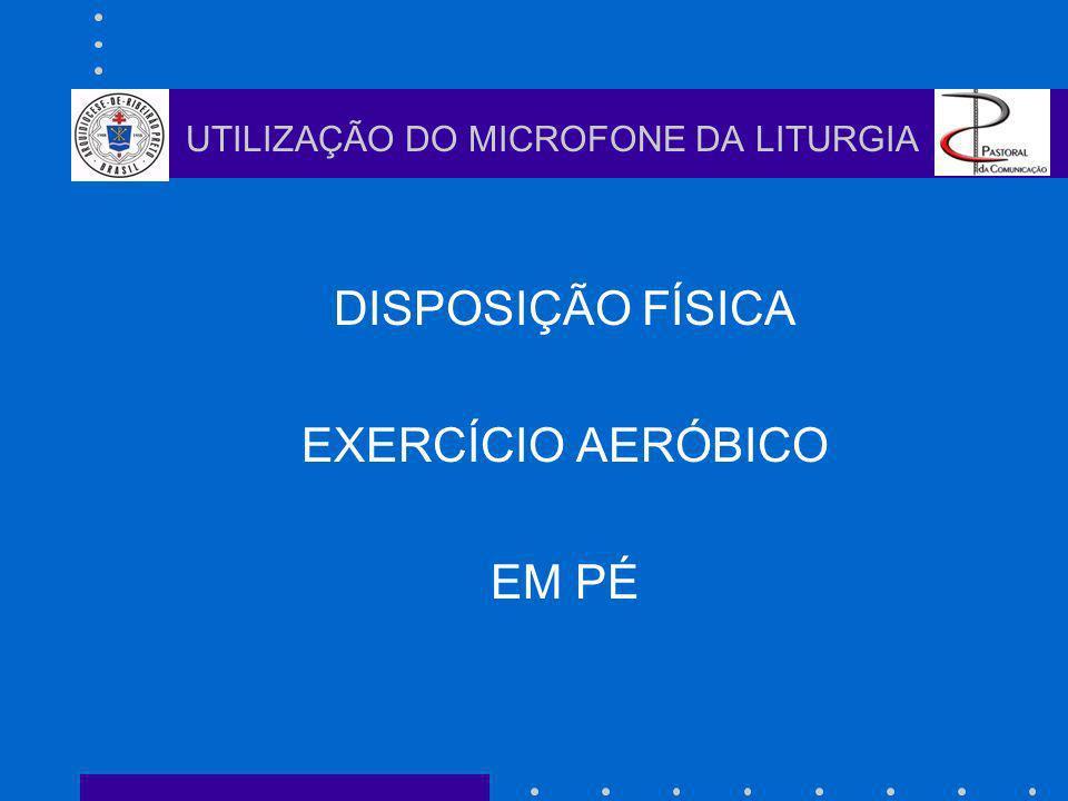 DISPOSIÇÃO FÍSICA EXERCÍCIO AERÓBICO EM PÉ UTILIZAÇÃO DO MICROFONE DA LITURGIA