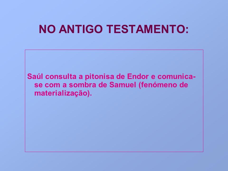 NO ANTIGO TESTAMENTO: Saúl consulta a pitonisa de Endor e comunica- se com a sombra de Samuel (fenómeno de materialização).