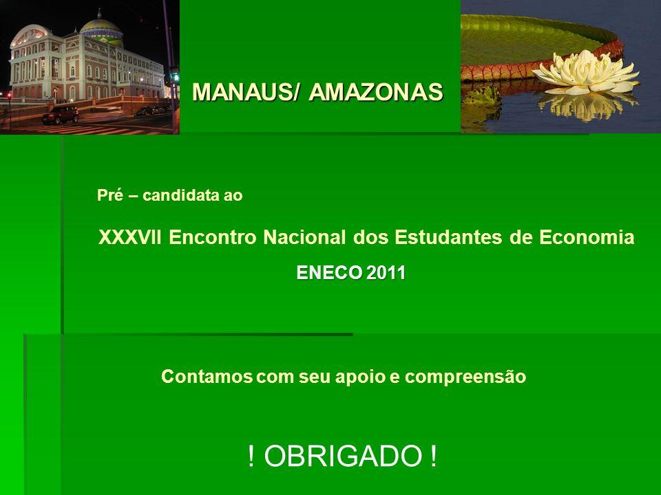 Pré – candidata ao XXXVII Encontro Nacional dos Estudantes de Economia MANAUS/ AMAZONAS MANAUS/ AMAZONAS Contamos com seu apoio e compreensão ! OBRIGA