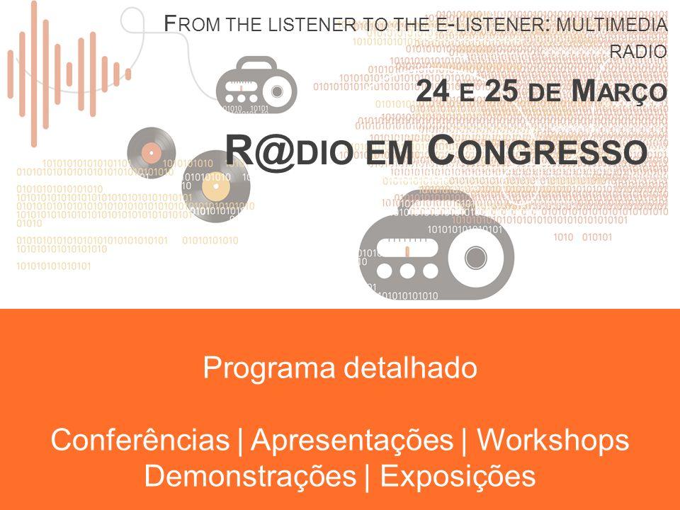 R@ DIO EM C ONGRESSO F ROM THE LISTENER TO THE E - LISTENER : MULTIMEDIA RADIO 24 E 25 DE M ARÇO Programa detalhado Conferências | Apresentações | Workshops Demonstrações | Exposições