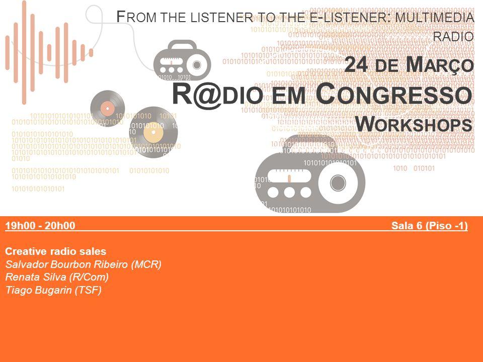 R@ DIO EM C ONGRESSO W ORKSHOPS F ROM THE LISTENER TO THE E - LISTENER : MULTIMEDIA RADIO 24 DE M ARÇO 19h00 - 20h00Sala 6 (Piso -1) Creative radio sales Salvador Bourbon Ribeiro (MCR) Renata Silva (R/Com) Tiago Bugarin (TSF)