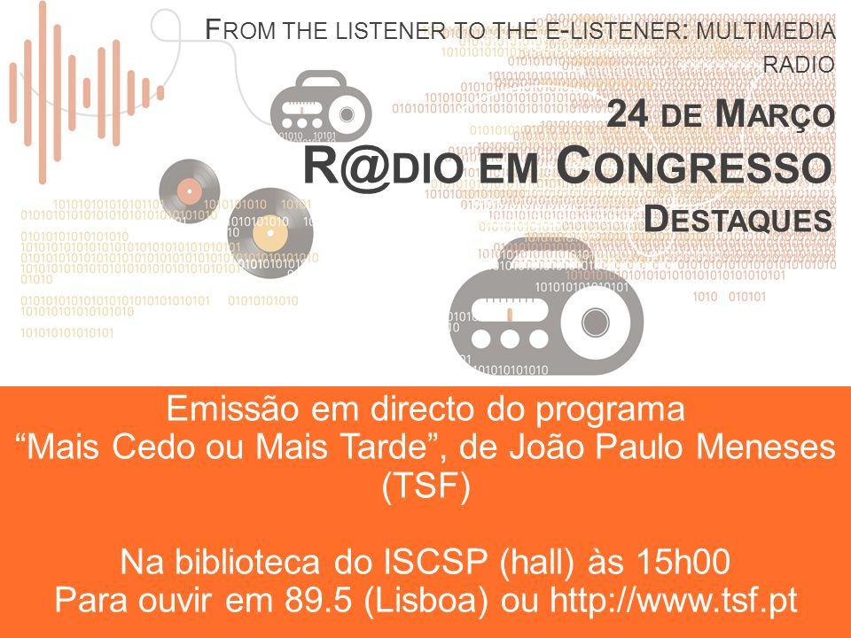 R@ DIO EM C ONGRESSO D ESTAQUES F ROM THE LISTENER TO THE E - LISTENER : MULTIMEDIA RADIO 24 DE M ARÇO Emissão em directo do programa Mais Cedo ou Mais Tarde, de João Paulo Meneses (TSF) Na biblioteca do ISCSP (hall) às 15h00 Para ouvir em 89.5 (Lisboa) ou http://www.tsf.pt