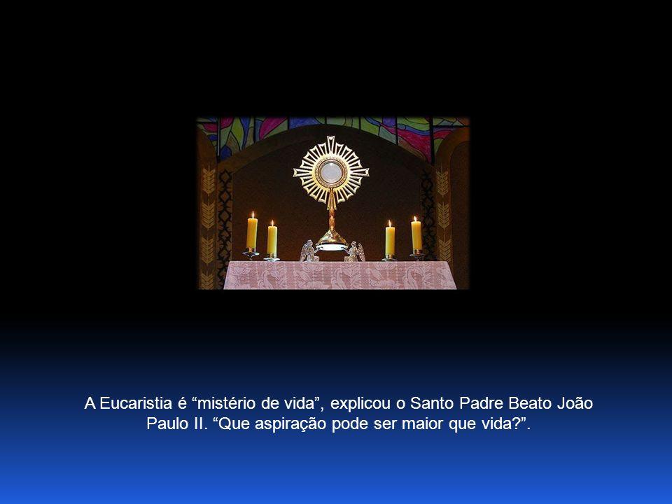 A Eucaristia é mistério de vida, explicou o Santo Padre Beato João Paulo II.