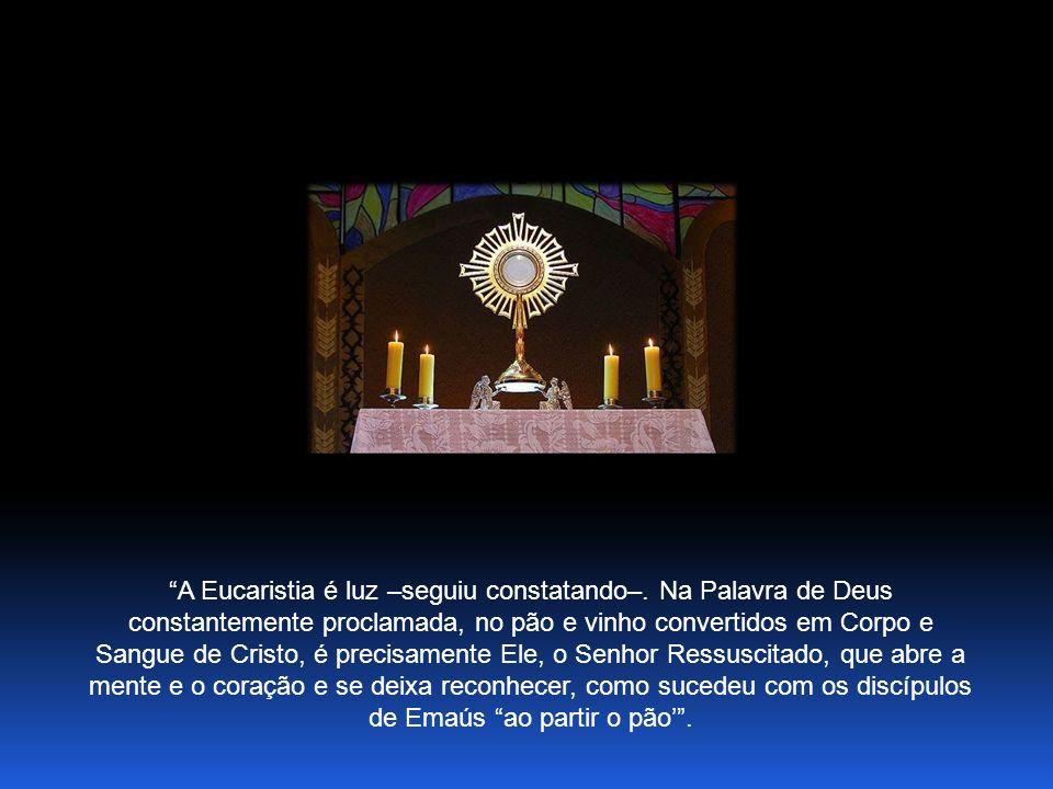 A Eucaristia é luz –seguiu constatando–.