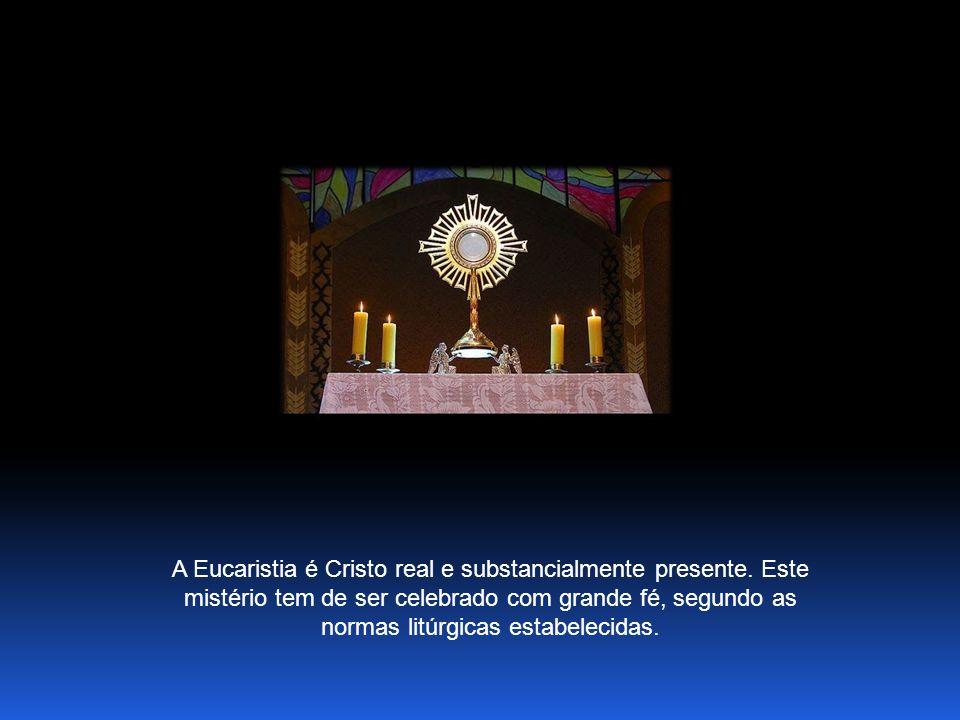 A Eucaristia é Cristo real e substancialmente presente.