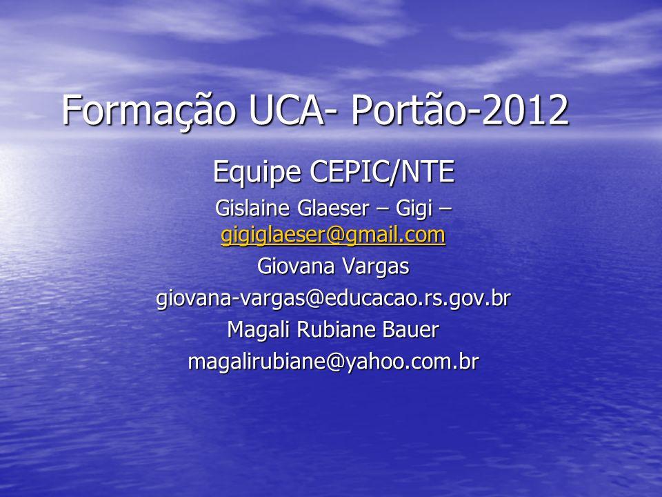 Formação UCA- Portão-2012 Equipe CEPIC/NTE Gislaine Glaeser – Gigi – gigiglaeser@gmail.com gigiglaeser@gmail.com Giovana Vargas giovana-vargas@educaca