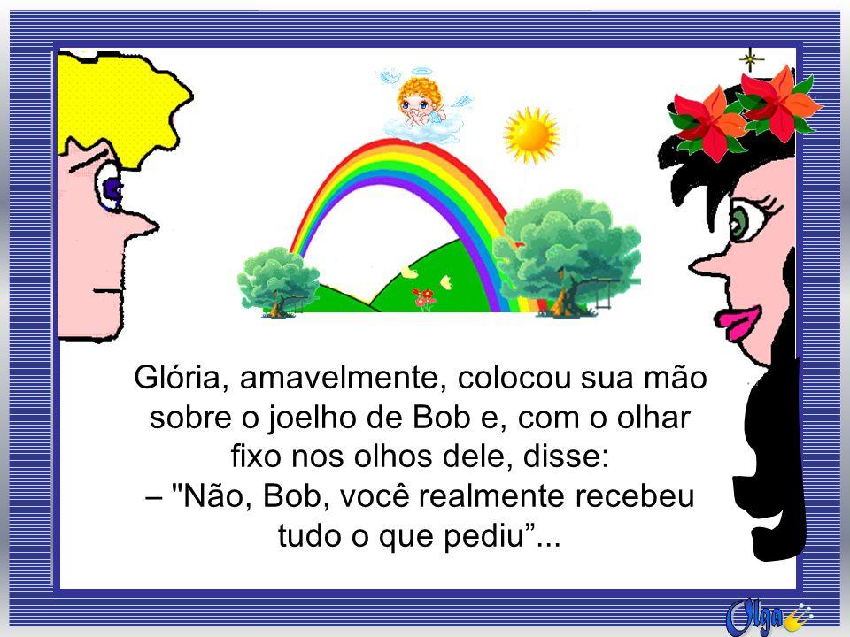 Bob: –Tudo o que eu queria?!.Você ficou louca. Eu nunca recebi o que desejei.
