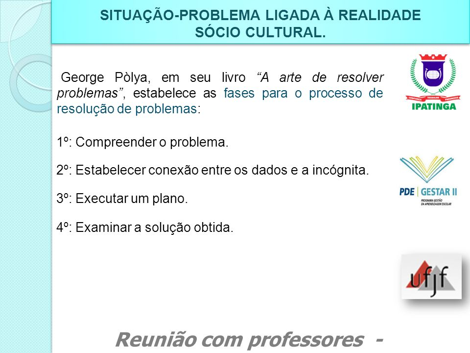 SITUAÇÃO-PROBLEMA LIGADA À REALIDADE SÓCIO CULTURAL. SITUAÇÃO-PROBLEMA LIGADA À REALIDADE SÓCIO CULTURAL. George Pòlya, em seu livro A arte de resolve