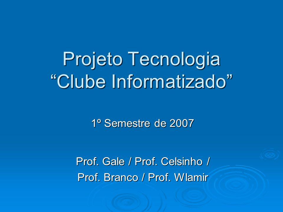Projeto Tecnologia Clube Informatizado Prof. Gale / Prof. Celsinho / Prof. Branco / Prof. Wlamir 1º Semestre de 2007