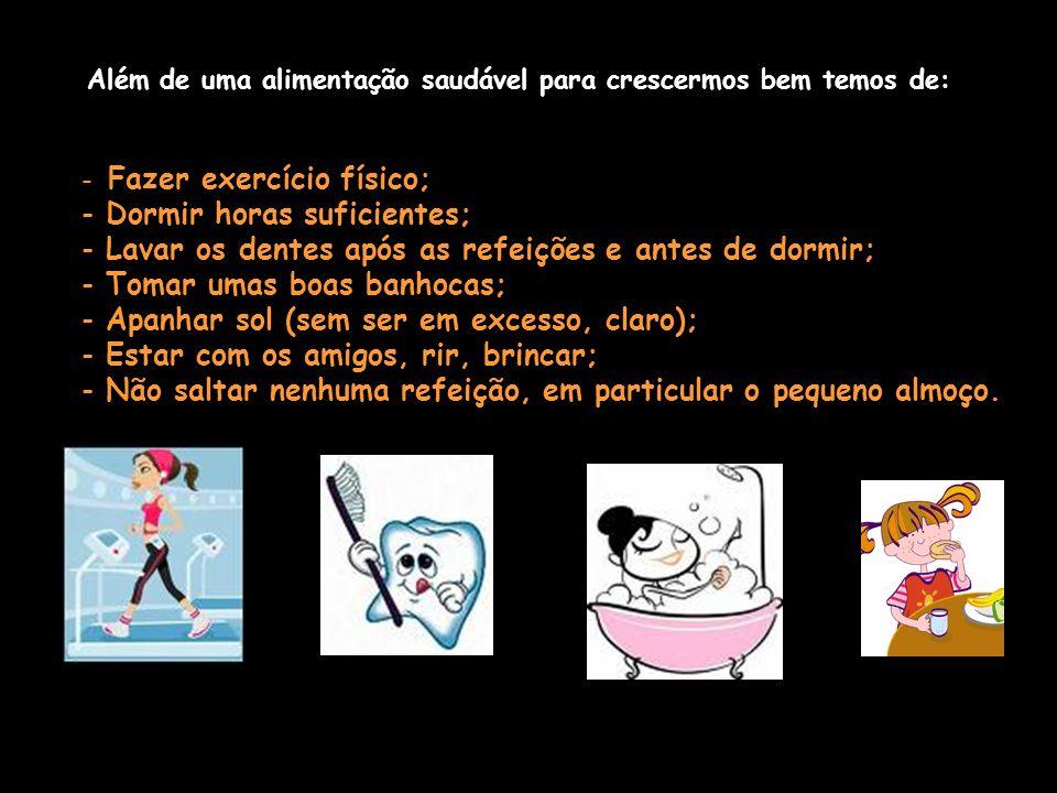 Além de uma alimentação saudável para crescermos bem temos de: - Fazer exercício físico; - Dormir horas suficientes; - Lavar os dentes após as refeições e antes de dormir; - Tomar umas boas banhocas; - Apanhar sol (sem ser em excesso, claro); - Estar com os amigos, rir, brincar; - Não saltar nenhuma refeição, em particular o pequeno almoço.