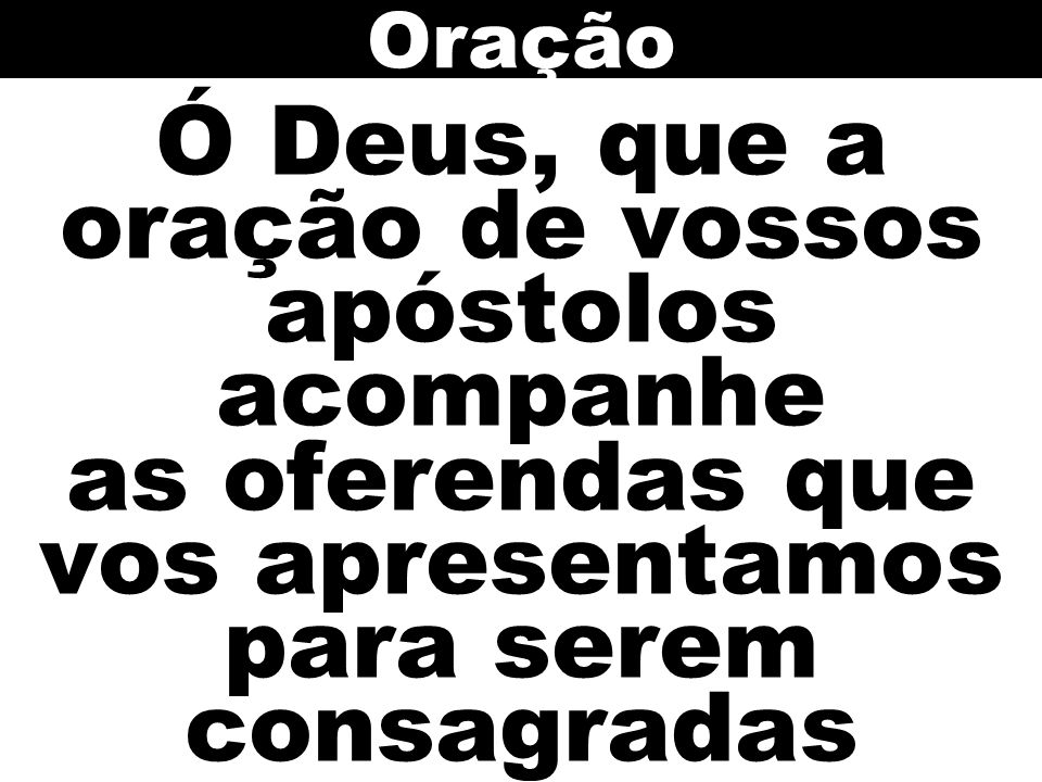Ó Deus, que a oração de vossos apóstolos acompanhe as oferendas que vos apresentamos para serem consagradas Oração
