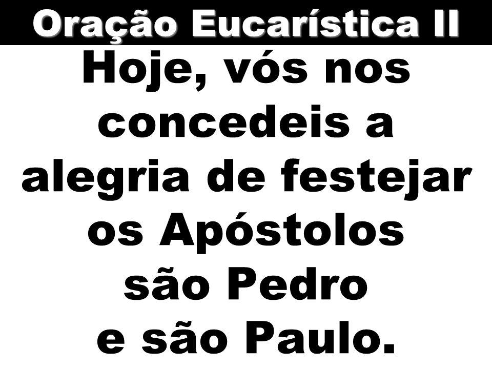 Hoje, vós nos concedeis a alegria de festejar os Apóstolos são Pedro e são Paulo. Oração Eucarística II