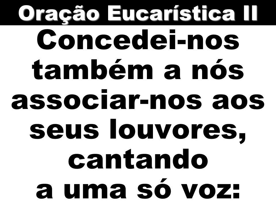 Concedei-nos também a nós associar-nos aos seus louvores, cantando a uma só voz: Oração Eucarística II
