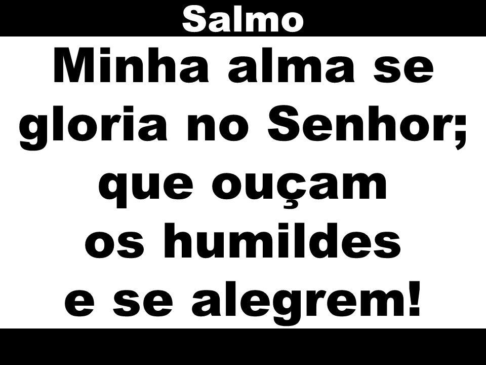 Minha alma se gloria no Senhor; que ouçam os humildes e se alegrem! Salmo