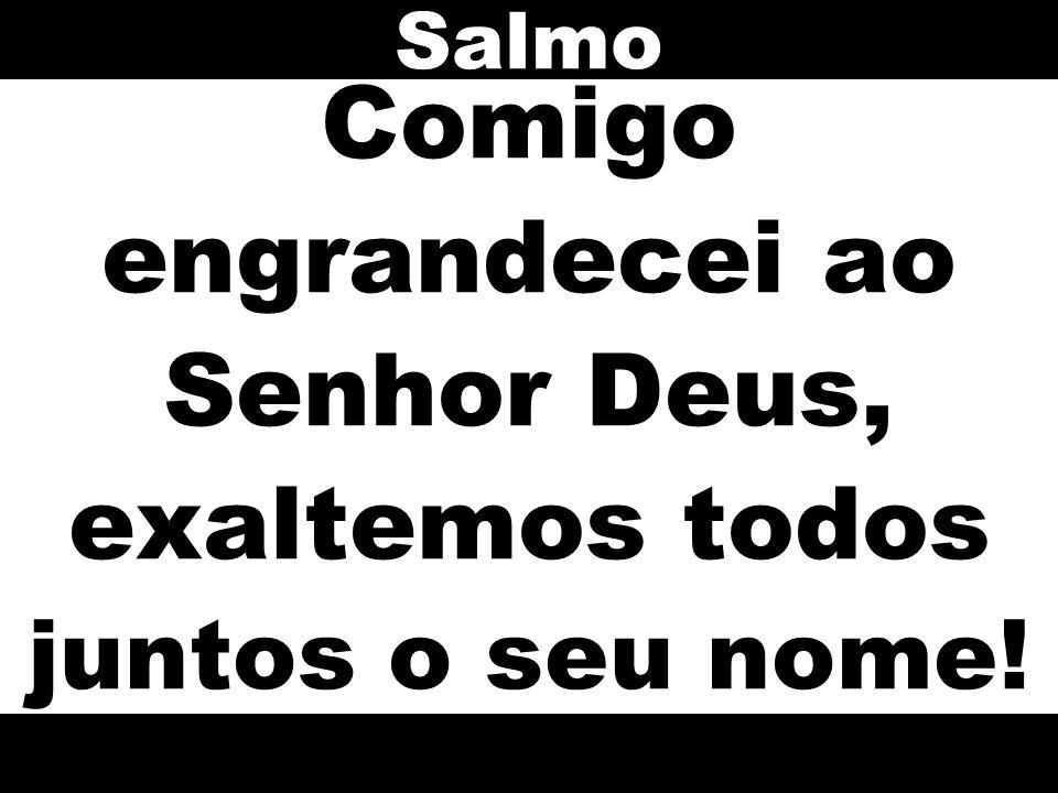 Comigo engrandecei ao Senhor Deus, exaltemos todos juntos o seu nome! Salmo