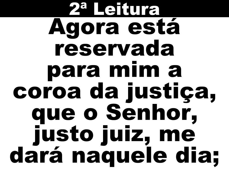 Agora está reservada para mim a coroa da justiça, que o Senhor, justo juiz, me dará naquele dia; 2ª Leitura