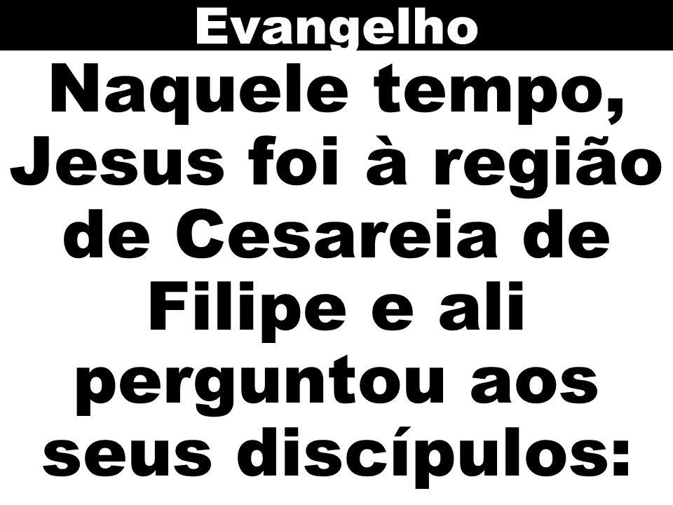 Naquele tempo, Jesus foi à região de Cesareia de Filipe e ali perguntou aos seus discípulos: Evangelho