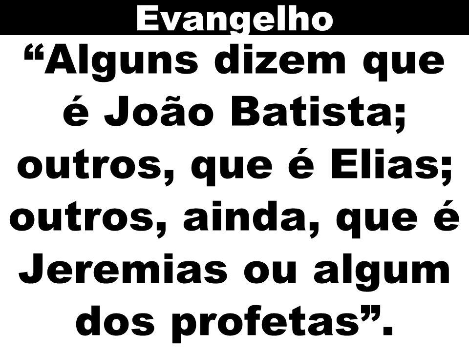 Alguns dizem que é João Batista; outros, que é Elias; outros, ainda, que é Jeremias ou algum dos profetas. Evangelho