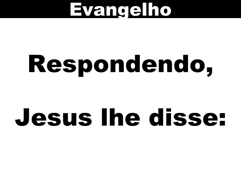 Respondendo, Jesus lhe disse: Evangelho