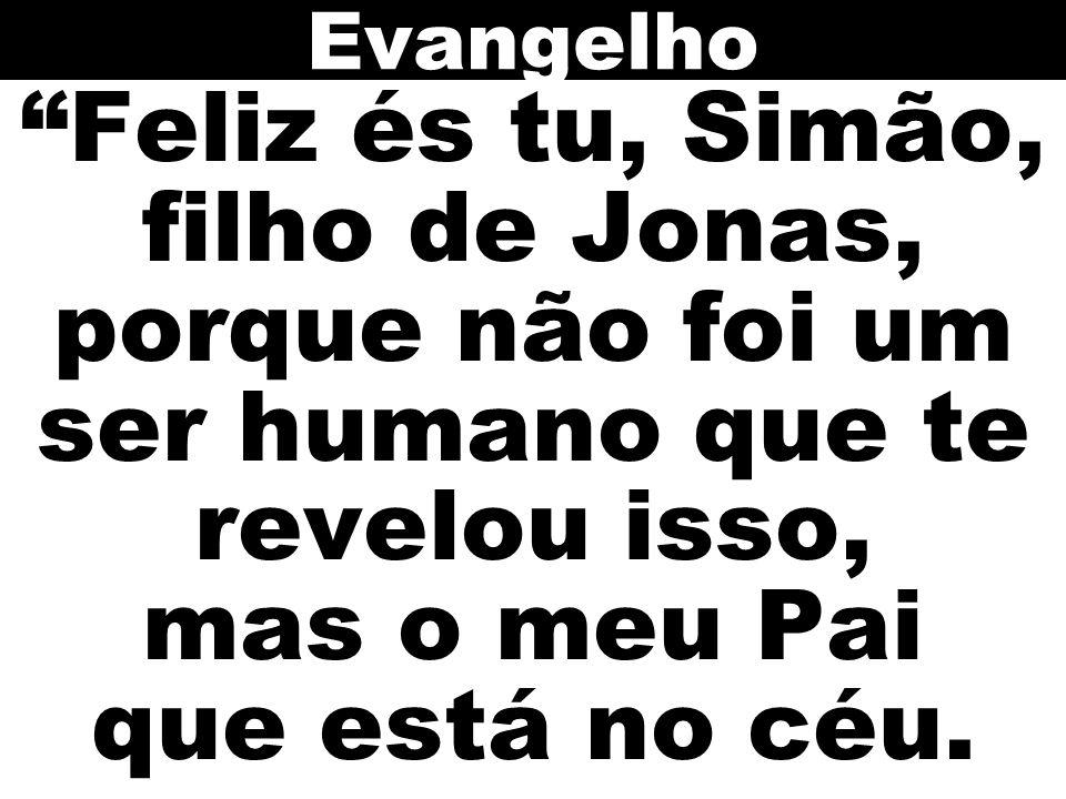 Feliz és tu, Simão, filho de Jonas, porque não foi um ser humano que te revelou isso, mas o meu Pai que está no céu. Evangelho