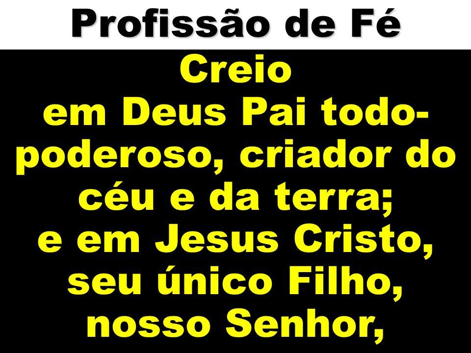 Creio em Deus Pai todo- poderoso, criador do céu e da terra; e em Jesus Cristo, seu único Filho, nosso Senhor, Profissão de Fé