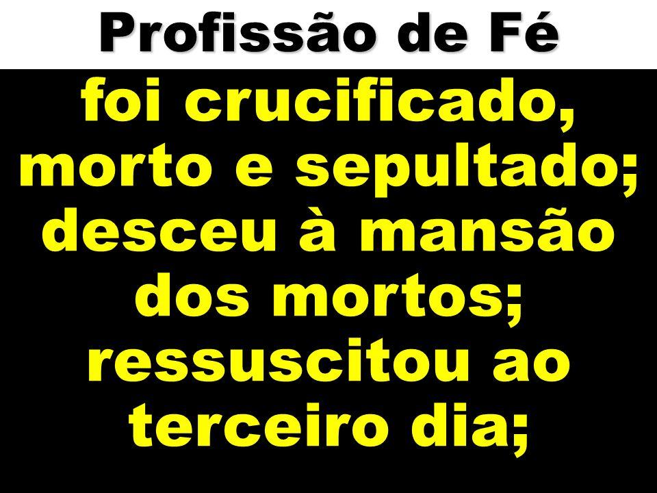 foi crucificado, morto e sepultado; desceu à mansão dos mortos; ressuscitou ao terceiro dia; Profissão de Fé