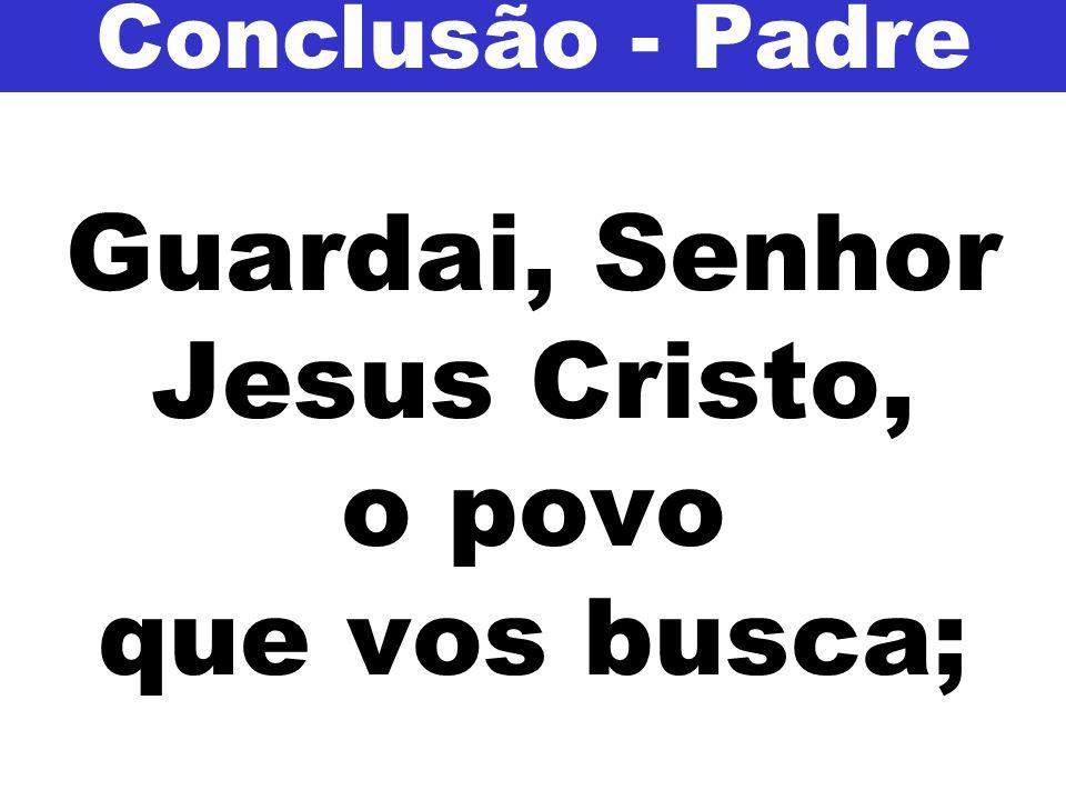 Guardai, Senhor Jesus Cristo, o povo que vos busca; Conclusão - Padre