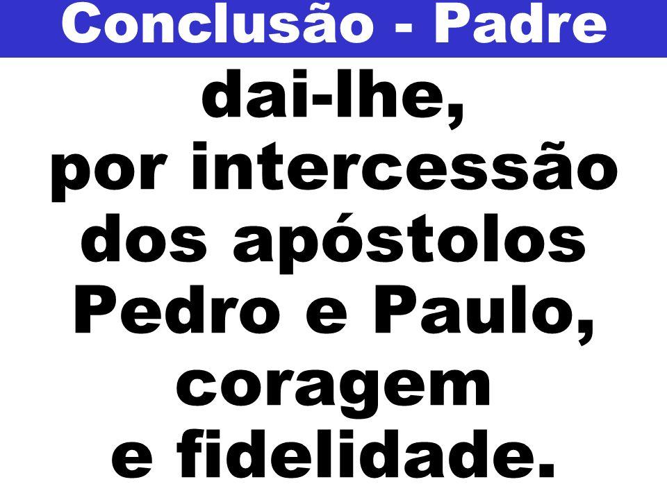 dai-lhe, por intercessão dos apóstolos Pedro e Paulo, coragem e fidelidade. Conclusão - Padre