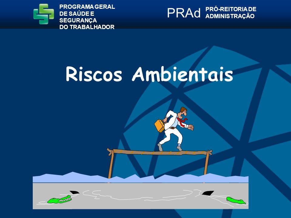 Riscos Ambientais PROGRAMA GERAL DE SAÚDE E SEGURANÇA DO TRABALHADOR PRÓ-REITORIA DE ADMINISTRAÇÃO PRAd