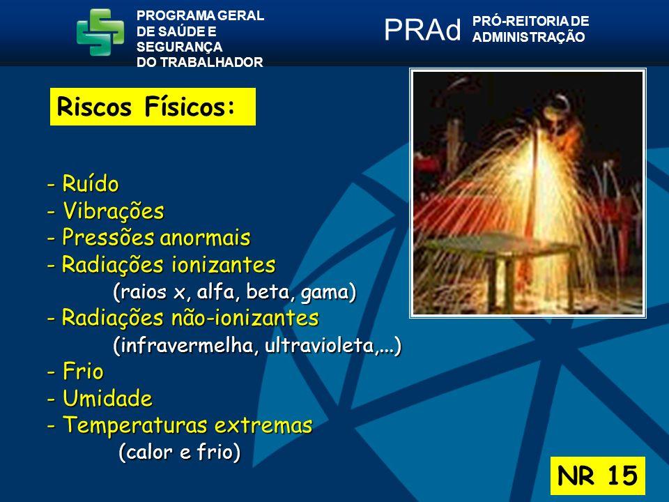 Riscos Físicos: NR 15 PROGRAMA GERAL DE SAÚDE E SEGURANÇA DO TRABALHADOR PRÓ-REITORIA DE ADMINISTRAÇÃO PRAd - Ruído - Vibrações - Pressões anormais - Radiações ionizantes (raios x, alfa, beta, gama) - Radiações não-ionizantes (infravermelha, ultravioleta,...) - Frio - Umidade - Temperaturas extremas (calor e frio) (calor e frio)