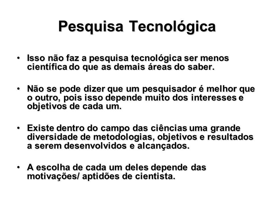 Pesquisa Tecnológica Isso não faz a pesquisa tecnológica ser menos científica do que as demais áreas do saber.Isso não faz a pesquisa tecnológica ser