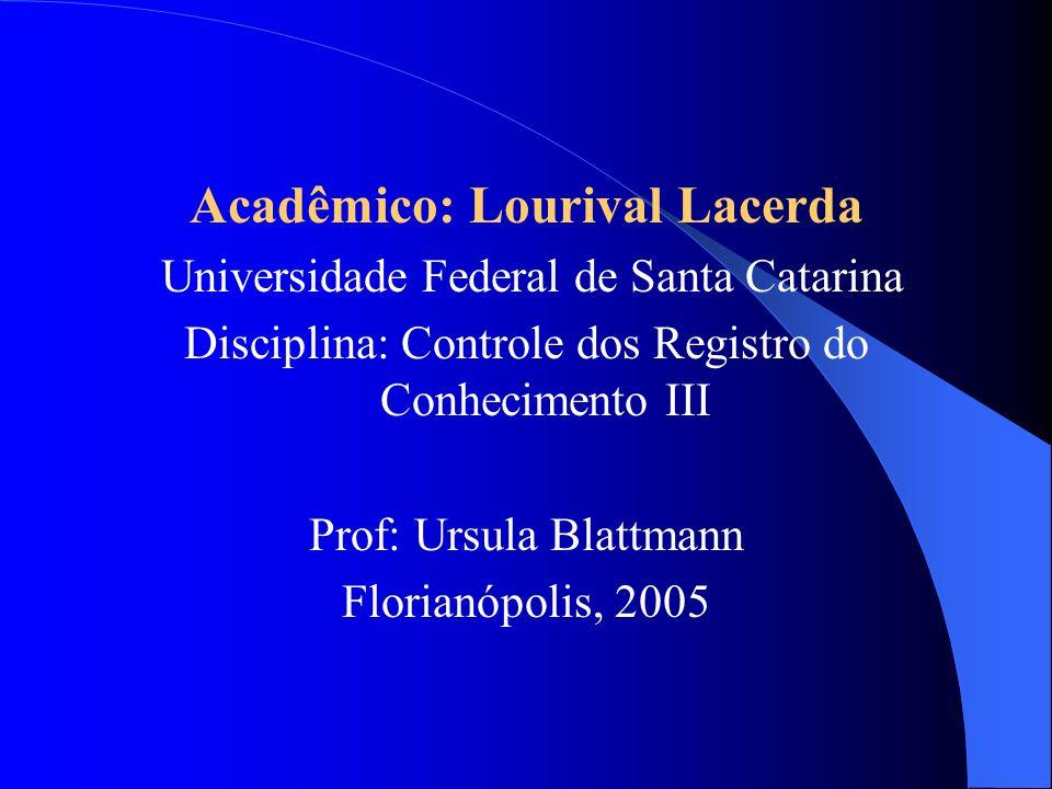 Acadêmico: Lourival Lacerda Universidade Federal de Santa Catarina Disciplina: Controle dos Registro do Conhecimento III Prof: Ursula Blattmann Floria