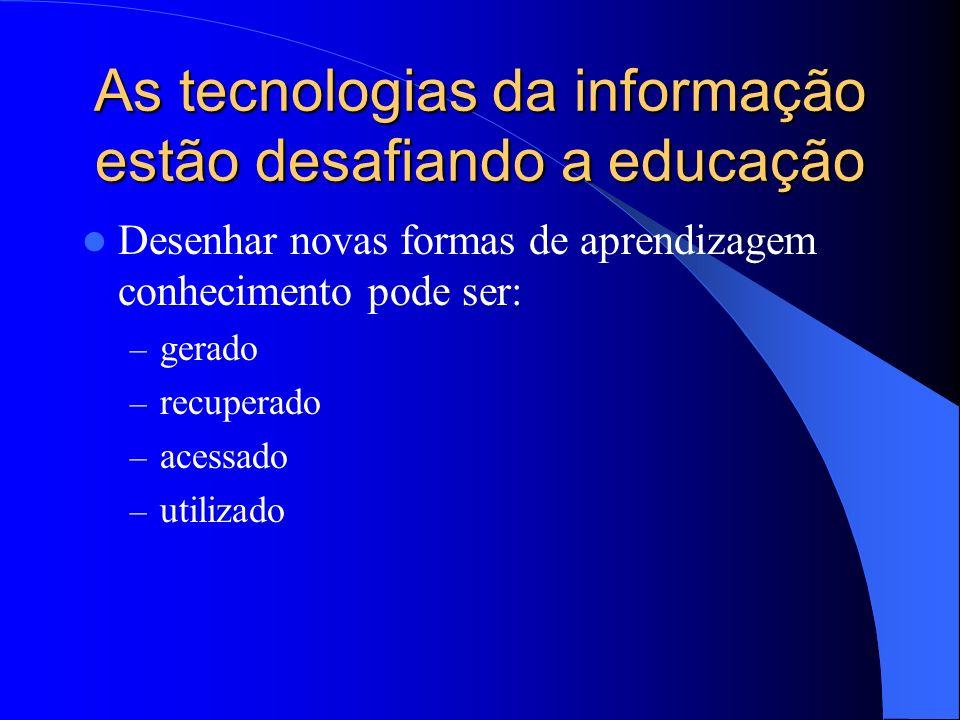As tecnologias da informação estão desafiando a educação Desenhar novas formas de aprendizagem conhecimento pode ser: – gerado – recuperado – acessado