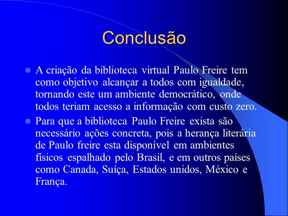 Conclusão A criação da biblioteca virtual Paulo Freire tem como objetivo alcançar a todos com igualdade, tornando este um ambiente democrático, onde t