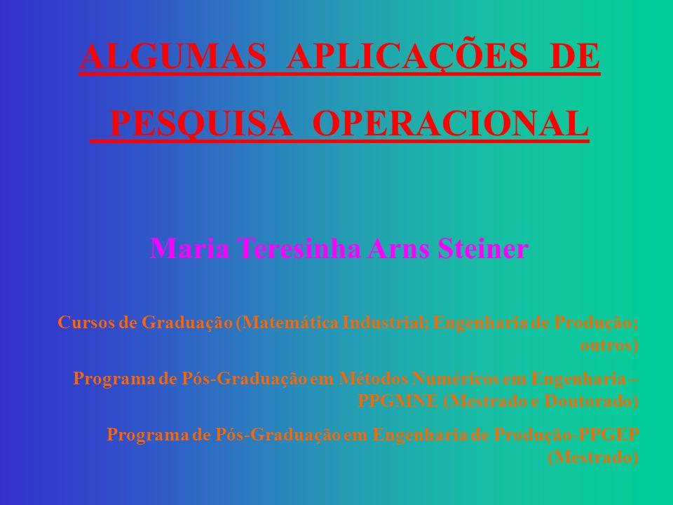 ALGUMAS APLICAÇÕES DE PESQUISA OPERACIONAL Maria Teresinha Arns Steiner Cursos de Graduação (Matemática Industrial; Engenharia de Produção; outros) Programa de Pós-Graduação em Métodos Numéricos em Engenharia – PPGMNE (Mestrado e Doutorado) Programa de Pós-Graduação em Engenharia de Produção-PPGEP (Mestrado)