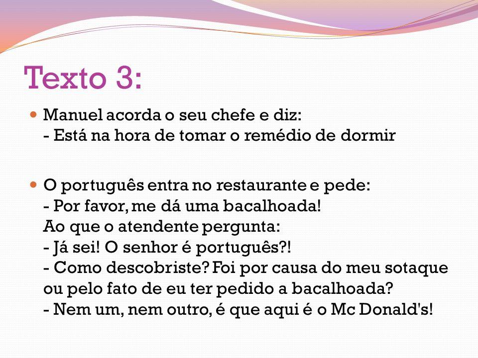 Texto 3: Manuel acorda o seu chefe e diz: - Está na hora de tomar o remédio de dormir O português entra no restaurante e pede: - Por favor, me dá uma