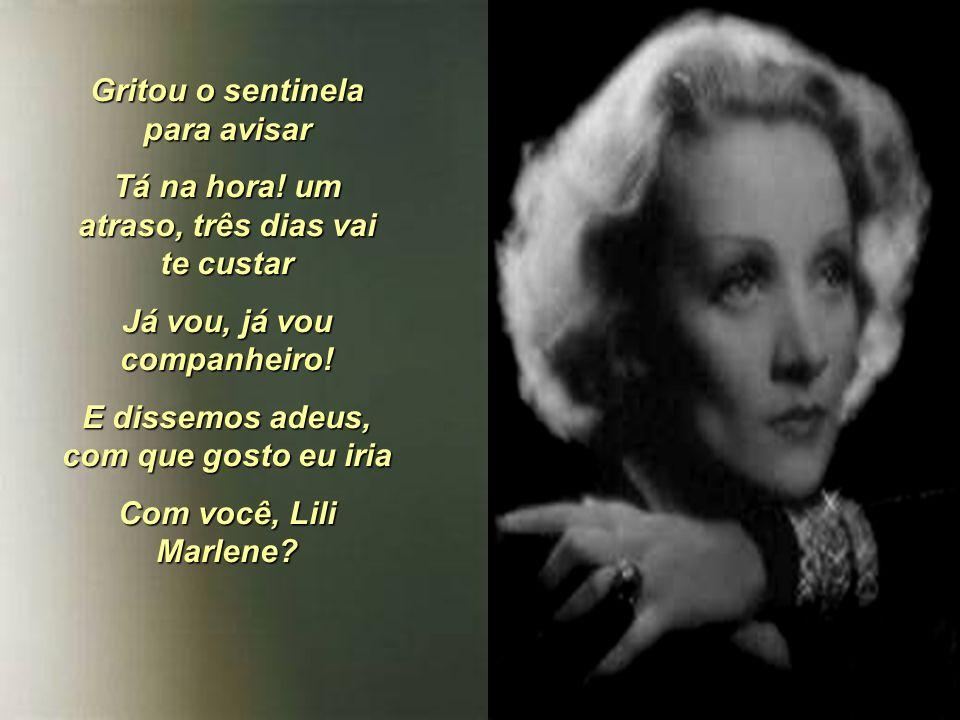 Nossas duas sombras pareciam uma só E todos percebiam o amor que nós tínhamos Toda a gente ficava a contemplar Quando estávamos junto ao lampião Outrora, Lili Marlene?