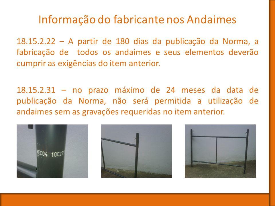 Informação do fabricante nos Andaimes 18.15.2.22 – A partir de 180 dias da publicação da Norma, a fabricação de todos os andaimes e seus elementos dev