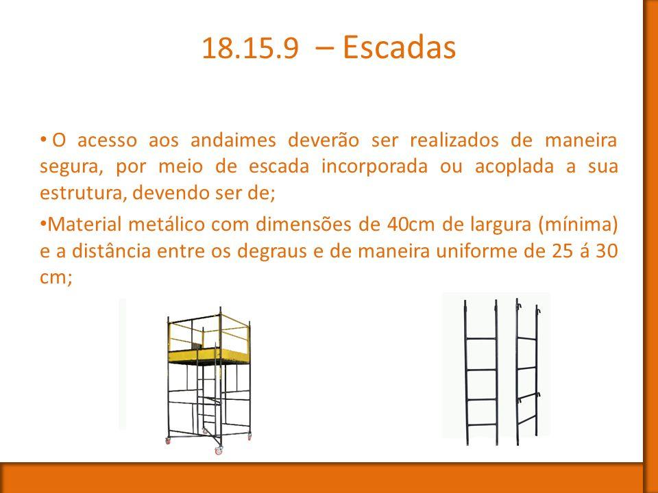 18.15.9 – Escadas O acesso aos andaimes deverão ser realizados de maneira segura, por meio de escada incorporada ou acoplada a sua estrutura, devendo
