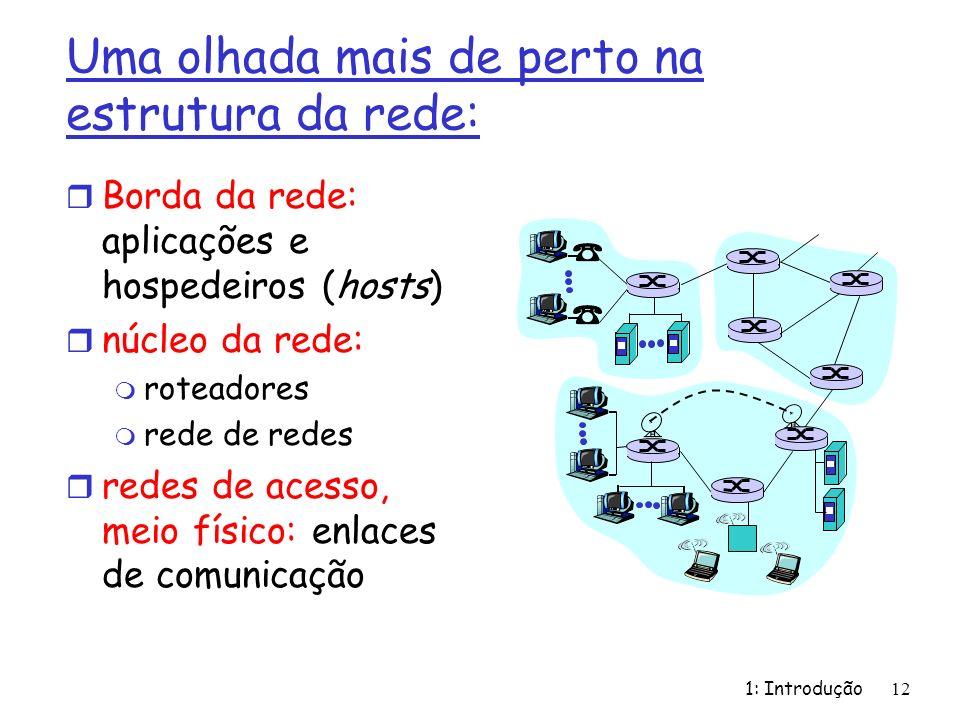 1: Introdução 12 Uma olhada mais de perto na estrutura da rede: r Borda da rede: aplicações e hospedeiros (hosts) r núcleo da rede: m roteadores m rede de redes r redes de acesso, meio físico: enlaces de comunicação
