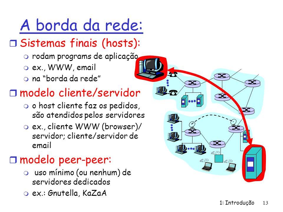 1: Introdução 13 A borda da rede: r Sistemas finais (hosts): m rodam programs de aplicação m ex., WWW, email m na borda da rede r modelo cliente/servidor m o host cliente faz os pedidos, são atendidos pelos servidores m ex., cliente WWW (browser)/ servidor; cliente/servidor de email r modelo peer-peer: m uso mínimo (ou nenhum) de servidores dedicados m ex.: Gnutella, KaZaA