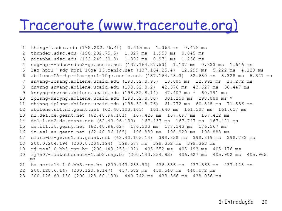 1: Introdução 20 Traceroute (www.traceroute.org) 1 thing-i.sdsc.edu (198.202.76.40) 0.415 ms 1.364 ms 0.478 ms 2 thunder.sdsc.edu (198.202.75.5) 1.027 ms 1.959 ms 0.845 ms 3 piranha.sdsc.edu (132.249.30.8) 1.392 ms 0.971 ms 1.256 ms 4 sdg-hpr--sdsc-sdsc2-ge.cenic.net (137.164.27.53) 1.107 ms 0.833 ms 1.646 ms 5 lax-hpr1--sdg-hpr1-10ge-l3.cenic.net (137.164.25.4) 12.299 ms 5.222 ms 4.129 ms 6 abilene-LA--hpr-lax-gsr1-10ge.cenic.net (137.164.25.3) 52.650 ms 5.328 ms 5.327 ms 7 snvang-losang.abilene.ucaid.edu (198.32.8.95) 13.085 ms 12.992 ms 13.272 ms 8 dnvrng-snvang.abilene.ucaid.edu (198.32.8.2) 42.376 ms 43.627 ms 36.447 ms 9 kscyng-dnvrng.abilene.ucaid.edu (198.32.8.14) 47.407 ms * 60.791 ms 10 iplsng-kscyng.abilene.ucaid.edu (198.32.8.80) 301.250 ms 298.888 ms * 11 chinng-iplsng.abilene.ucaid.edu (198.32.8.76) 61.772 ms 60.848 ms 71.536 ms 12 abilene.nl1.nl.geant.net (62.40.103.165) 161.640 ms 161.587 ms 161.617 ms 13 nl.de1.de.geant.net (62.40.96.101) 167.426 ms 167.697 ms 167.412 ms 14 de1-1.de2.de.geant.net (62.40.96.130) 167.437 ms 167.747 ms 167.421 ms 15 de.it1.it.geant.net (62.40.96.62) 176.583 ms 177.143 ms 176.567 ms 16 it.es1.es.geant.net (62.40.96.185) 198.889 ms 198.929 ms 198.888 ms 17 clara-br-gw.es1.es.geant.net (62.40.105.14) 398.838 ms 398.819 ms 398.783 ms 18 200.0.204.194 (200.0.204.194) 399.577 ms 399.352 ms 399.363 ms 19 rj-pos2-0.bb3.rnp.br (200.143.253.102) 405.552 ms 405.193 ms 405.176 ms 20 rj7507-fastethernet6-1.bb3.rnp.br (200.143.254.93) 406.627 ms 405.902 ms 405.965 ms 21 ba-serial4-1-0.bb3.rnp.br (200.143.253.90) 436.836 ms 437.363 ms 437.128 ms 22 200.128.6.147 (200.128.6.147) 437.582 ms 438.540 ms 440.072 ms 23 200.128.80.130 (200.128.80.130) 440.742 ms 439.366 ms 438.056 ms