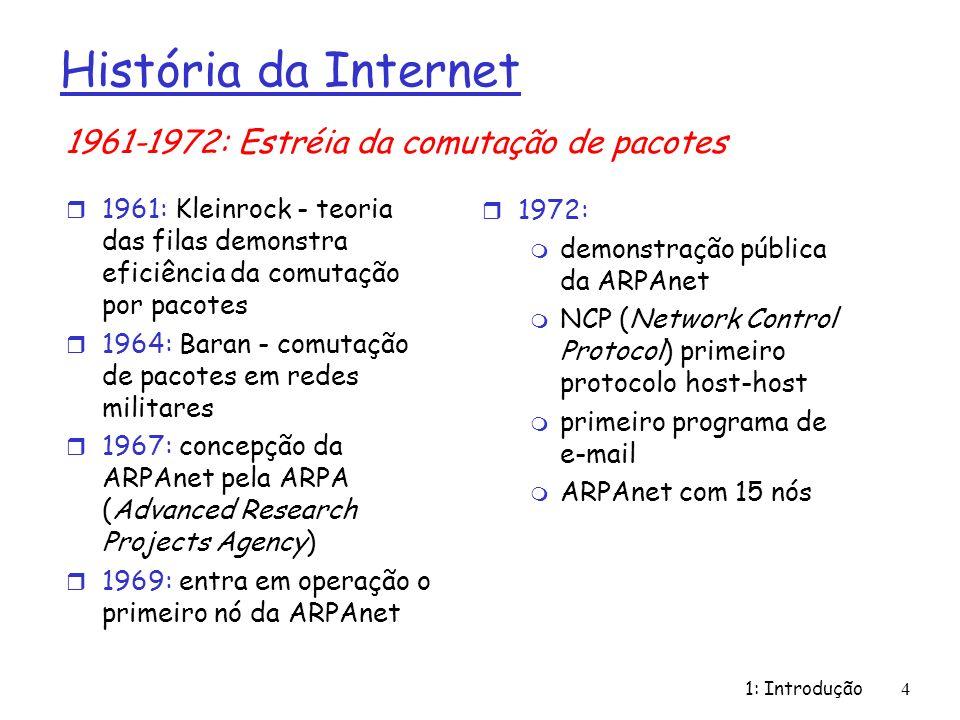 1: Introdução 4 História da Internet r 1961: Kleinrock - teoria das filas demonstra eficiência da comutação por pacotes r 1964: Baran - comutação de pacotes em redes militares r 1967: concepção da ARPAnet pela ARPA (Advanced Research Projects Agency) r 1969: entra em operação o primeiro nó da ARPAnet r 1972: m demonstração pública da ARPAnet m NCP (Network Control Protocol) primeiro protocolo host-host m primeiro programa de e-mail m ARPAnet com 15 nós 1961-1972: Estréia da comutação de pacotes