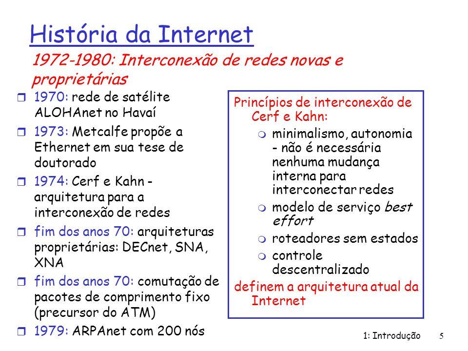 1: Introdução 5 Princípios de interconexão de Cerf e Kahn: m minimalismo, autonomia - não é necessária nenhuma mudança interna para interconectar redes m modelo de serviço best effort m roteadores sem estados m controle descentralizado definem a arquitetura atual da Internet História da Internet r 1970: rede de satélite ALOHAnet no Havaí r 1973: Metcalfe propõe a Ethernet em sua tese de doutorado r 1974: Cerf e Kahn - arquitetura para a interconexão de redes r fim dos anos 70: arquiteturas proprietárias: DECnet, SNA, XNA r fim dos anos 70: comutação de pacotes de comprimento fixo (precursor do ATM) r 1979: ARPAnet com 200 nós 1972-1980: Interconexão de redes novas e proprietárias