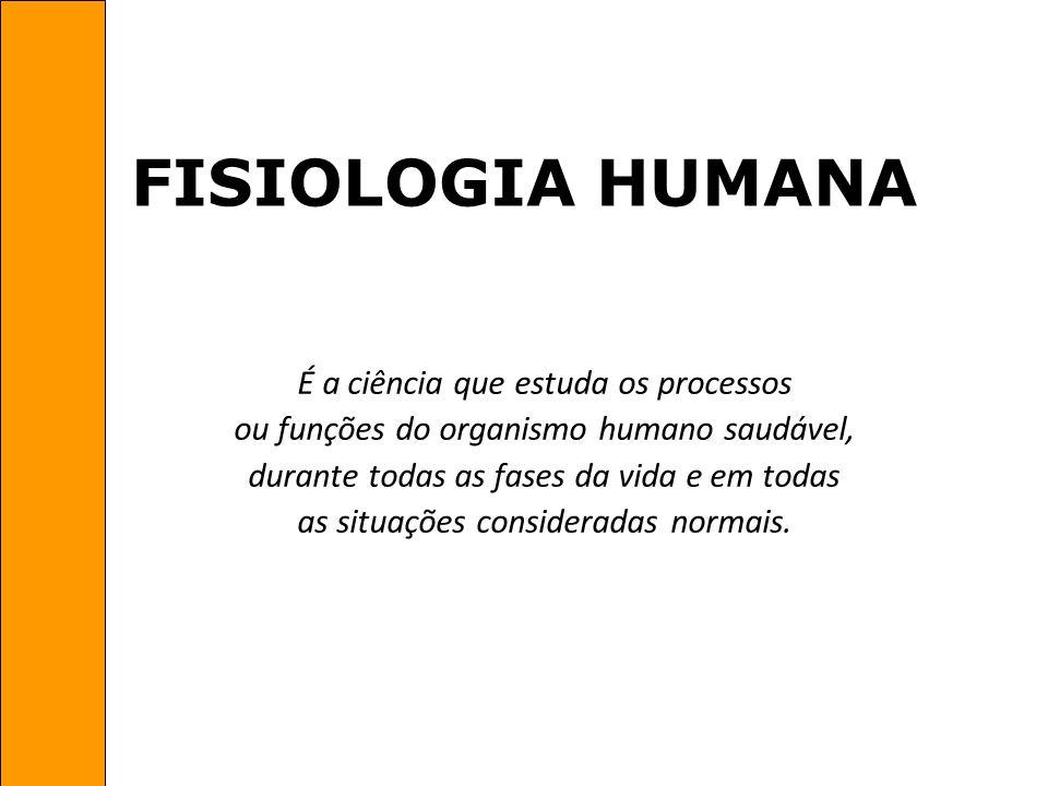 FISIOLOGIA HUMANA É a ciência que estuda os processos ou funções do organismo humano saudável, durante todas as fases da vida e em todas as situações
