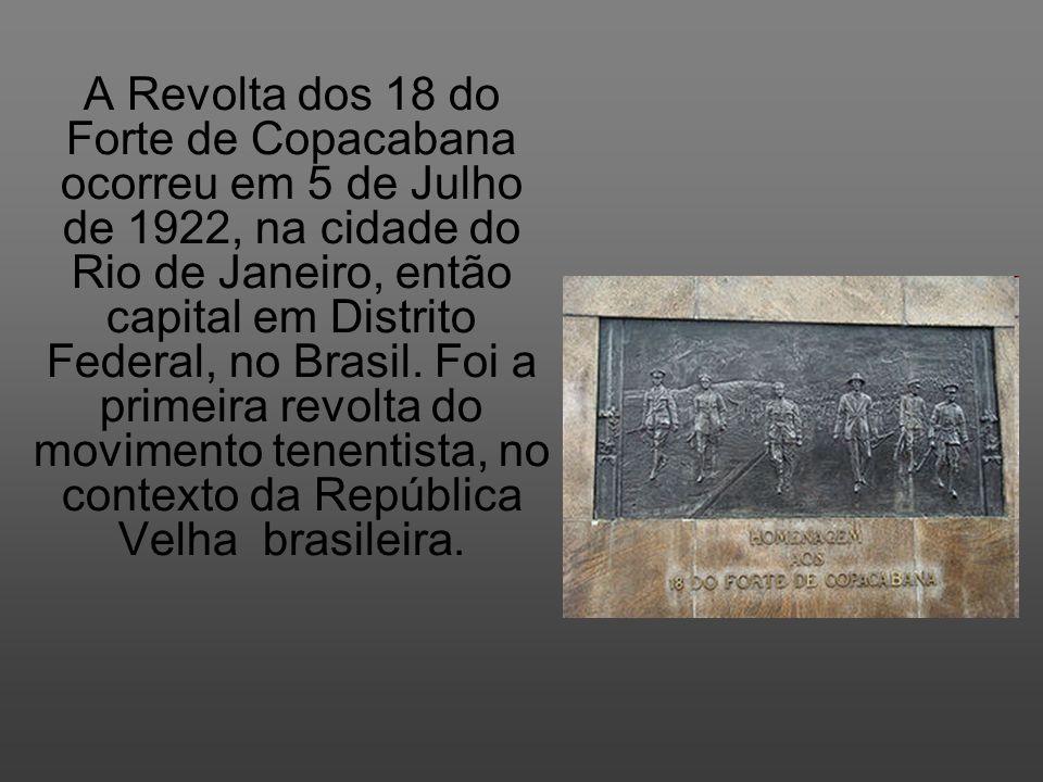 A Revolta dos 18 do Forte de Copacabana ocorreu em 5 de Julho de 1922, na cidade do Rio de Janeiro, então capital em Distrito Federal, no Brasil. Foi