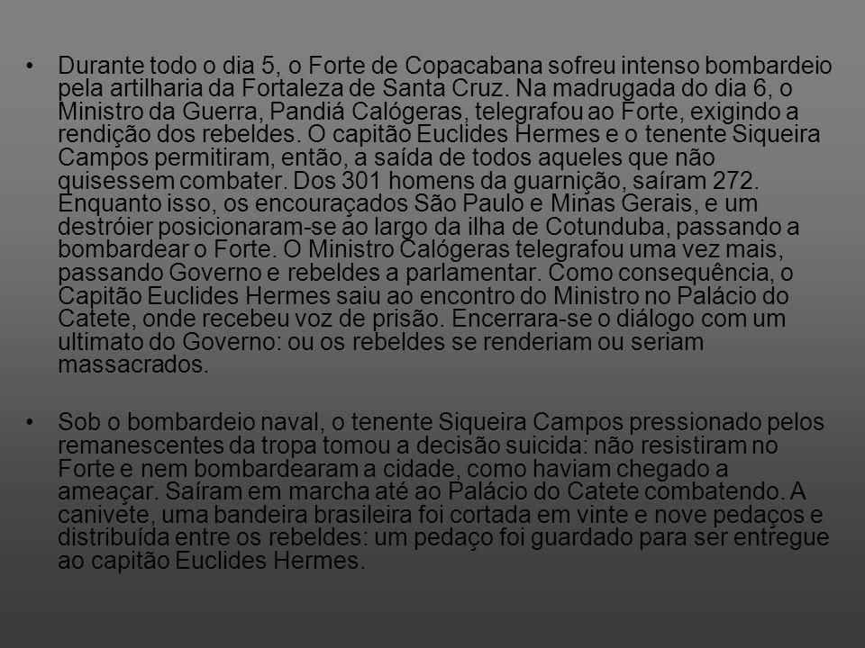 Durante todo o dia 5, o Forte de Copacabana sofreu intenso bombardeio pela artilharia da Fortaleza de Santa Cruz. Na madrugada do dia 6, o Ministro da